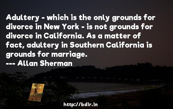 Adultery - which is the only grounds for divorce in New York - is not grounds for divorce in California. As a matter of fact, adultery in Southern California is grounds for marriage.  -   Allan Sherman     Quotes