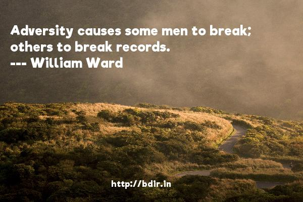 Adversity causes some men to break; others to break records.  -   William Ward     Quotes