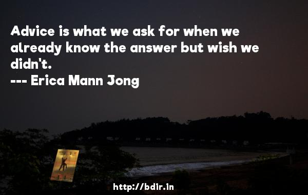 Advice is what we ask for when we already know the answer but wish we didn't.  -   Erica Mann Jong     Quotes