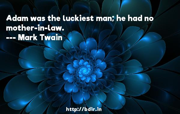 Adam was the luckiest man; he had no mother-in-law.  -   Mark Twain     Quotes