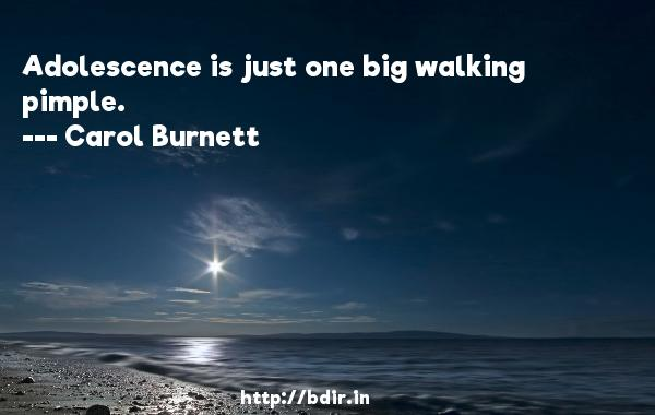 Adolescence is just one big walking pimple.  -   Carol Burnett     Quotes