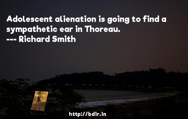 Adolescent alienation is going to find a sympathetic ear in Thoreau.  -   Richard Smith     Quotes