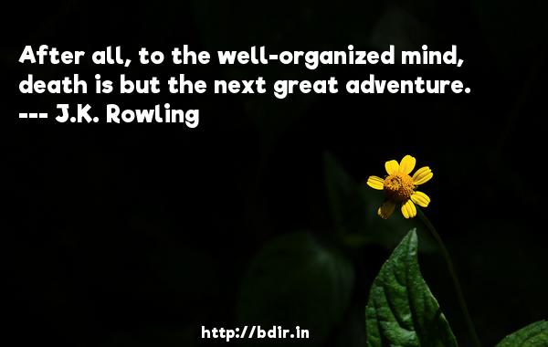 After all, to the well-organized mind, death is but the next great adventure.  -   J.K. Rowling     Quotes