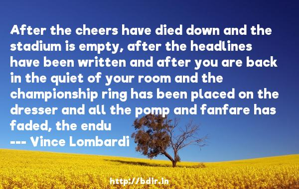 After the cheers have died down and the stadium is empty, after the headlines have been written and after you are back in the quiet of your room and the championship ring has been placed on the dresser and all the pomp and fanfare has faded, the endu  -   Vince Lombardi     Quotes