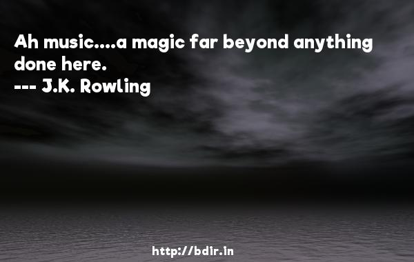 Ah music....a magic far beyond anything done here.  -   J.K. Rowling     Quotes