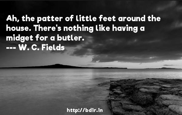 Ah, the patter of little feet around the house. There's nothing like having a midget for a butler.  -   W. C. Fields     Quotes