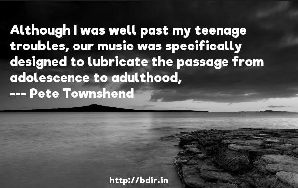 Although I was well past my teenage troubles, our music was specifically designed to lubricate the passage from adolescence to adulthood,  -   Pete Townshend     Quotes