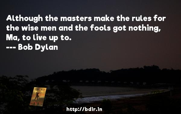 Although the masters make the rules for the wise men and the fools got nothing, Ma, to live up to.  -   Bob Dylan     Quotes