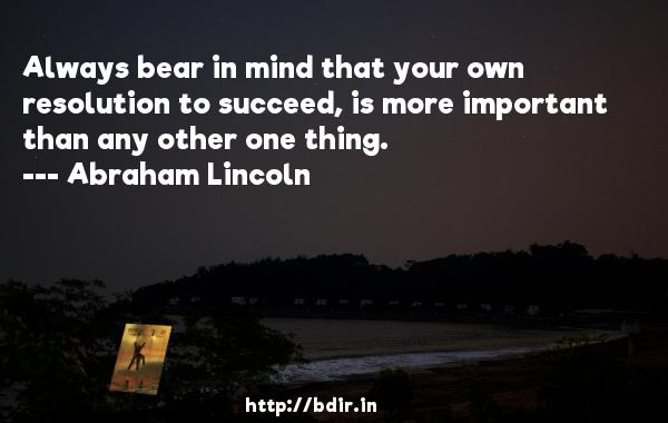 Always bear in mind that your own resolution to succeed, is more important than any other one thing.  -   Abraham Lincoln     Quotes