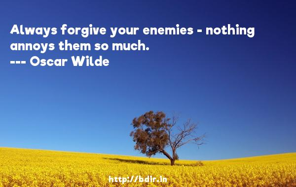 Always forgive your enemies - nothing annoys them so much.  -   Oscar Wilde     Quotes