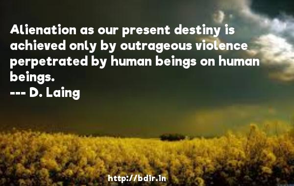 Alienation as our present destiny is achieved only by outrageous violence perpetrated by human beings on human beings.  -   D. Laing     Quotes