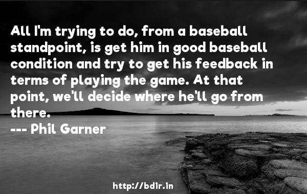 All I'm trying to do, from a baseball standpoint, is get him in good baseball condition and try to get his feedback in terms of playing the game. At that point, we'll decide where he'll go from there.  -   Phil Garner     Quotes