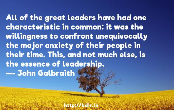 All of the great leaders have had one characteristic in common: it was the willingness to confront unequivocally the major anxiety of their people in their time. This, and not much else, is the essence of leadership.  -   John Galbraith     Quotes