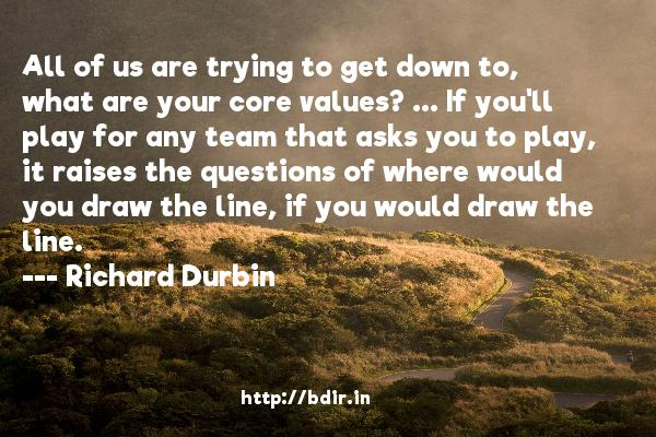 All of us are trying to get down to, what are your core values? ... If you'll play for any team that asks you to play, it raises the questions of where would you draw the line, if you would draw the line.  -   Richard Durbin     Quotes