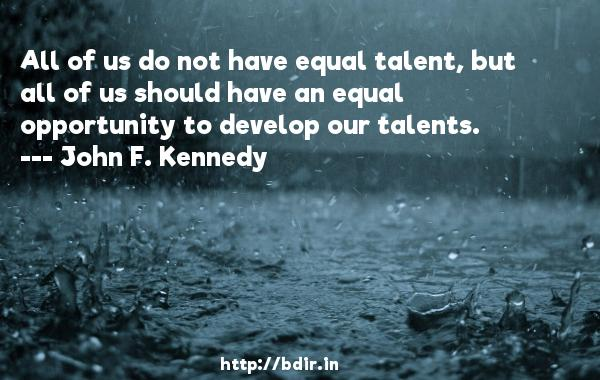 All of us do not have equal talent, but all of us should have an equal opportunity to develop our talents.  -   John F. Kennedy     Quotes