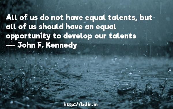 All of us do not have equal talents, but all of us should have an equal opportunity to develop our talents  -   John F. Kennedy     Quotes
