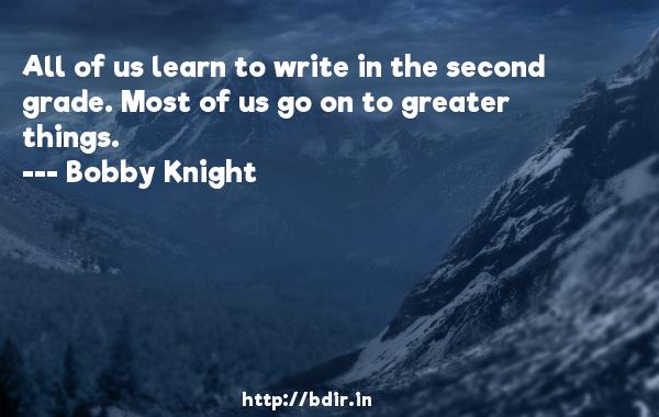 All of us learn to write in the second grade. Most of us go on to greater things.  -   Bobby Knight     Quotes