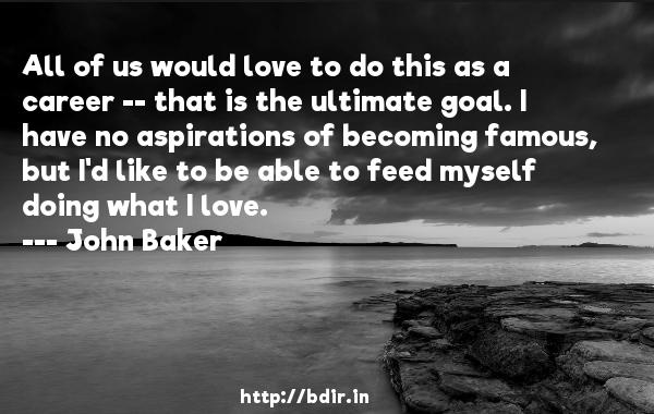 All of us would love to do this as a career -- that is the ultimate goal. I have no aspirations of becoming famous, but I'd like to be able to feed myself doing what I love.  -   John Baker     Quotes