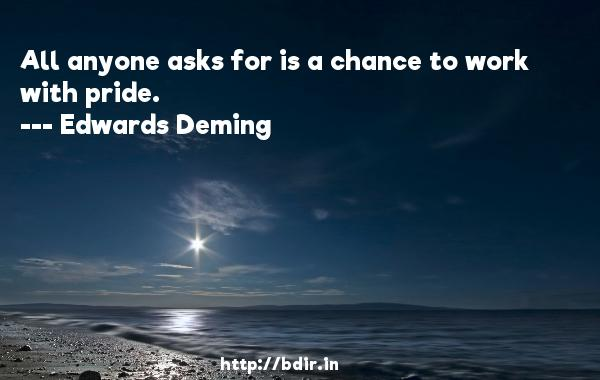 All anyone asks for is a chance to work with pride.  -   Edwards Deming     Quotes