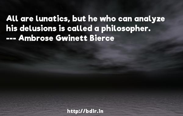 All are lunatics, but he who can analyze his delusions is called a philosopher.  -   Ambrose Gwinett Bierce     Quotes