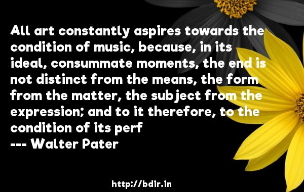 All art constantly aspires towards the condition of music, because, in its ideal, consummate moments, the end is not distinct from the means, the form from the matter, the subject from the expression; and to it therefore, to the condition of its perf  -   Walter Pater     Quotes