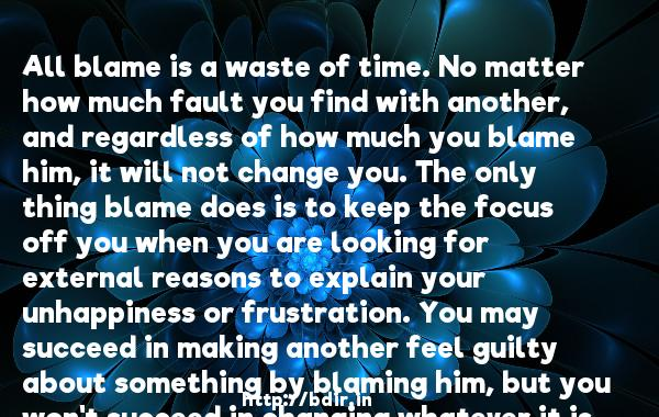 All blame is a waste of time. No matter how much fault you find with another, and regardless of how much you blame him, it will not change you. The only thing blame does is to keep the focus off you when you are looking for external reasons to explain your unhappiness or frustration. You may succeed in making another feel guilty about something by blaming him, but you won't succeed in changing whatever it is about you that is making you unhappy.  -   Wayne Dyer     Quotes