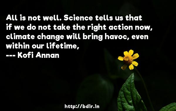 All is not well. Science tells us that if we do not take the right action now, climate change will bring havoc, even within our lifetime,  -   Kofi Annan     Quotes