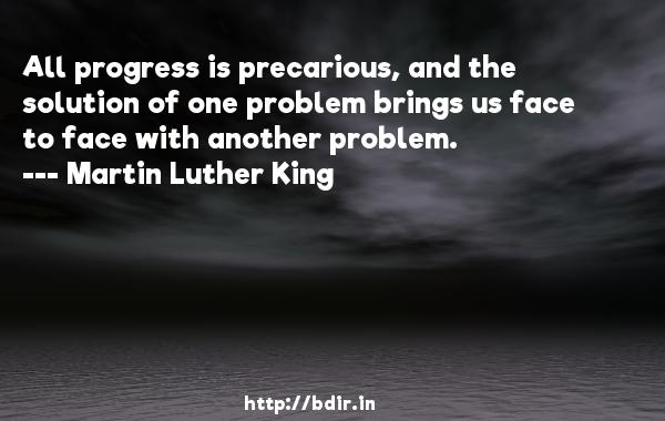 All progress is precarious, and the solution of one problem brings us face to face with another problem.  -   Martin Luther King     Quotes