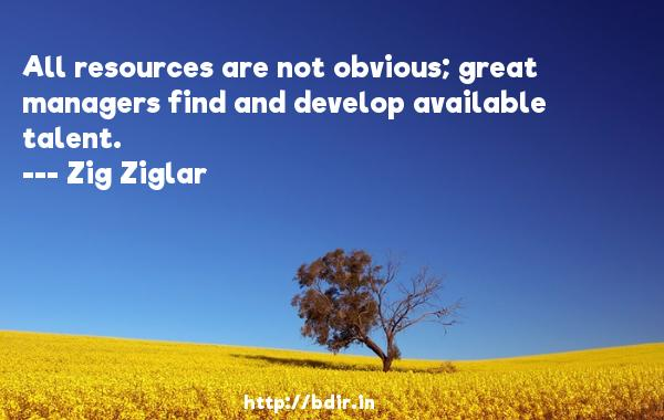 All resources are not obvious; great managers find and develop available talent.  -   Zig Ziglar     Quotes