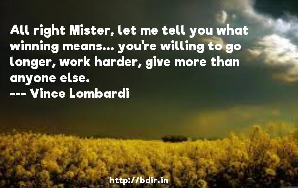 All right Mister, let me tell you what winning means... you're willing to go longer, work harder, give more than anyone else.  -   Vince Lombardi     Quotes