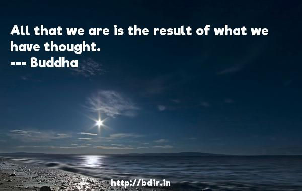 All that we are is the result of what we have thought.  -    Buddha     Quotes