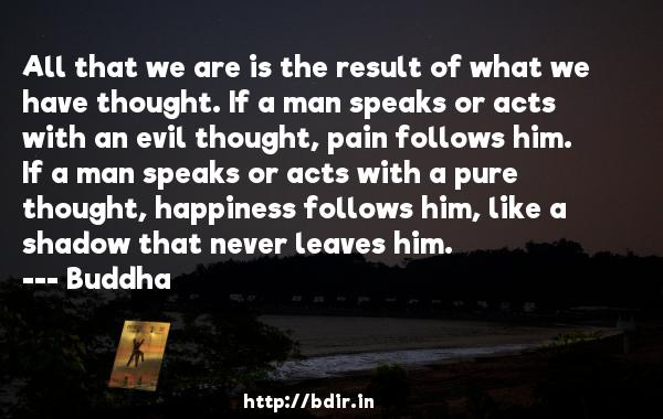 All that we are is the result of what we have thought. If a man speaks or acts with an evil thought, pain follows him. If a man speaks or acts with a pure thought, happiness follows him, like a shadow that never leaves him.  -    Buddha     Quotes