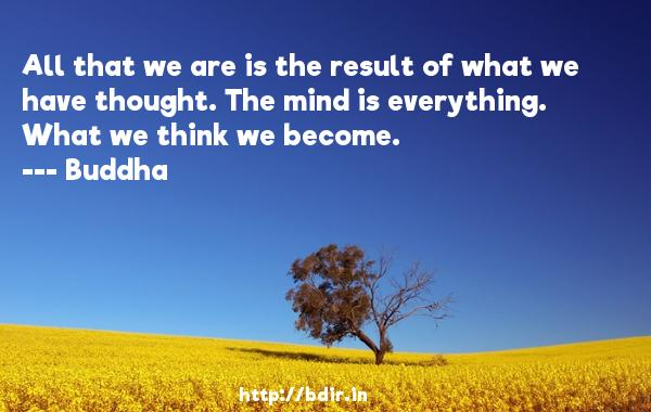All that we are is the result of what we have thought. The mind is everything. What we think we become.  -    Buddha     Quotes