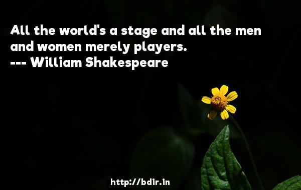 All the world's a stage and all the men and women merely players.  -   William Shakespeare     Quotes