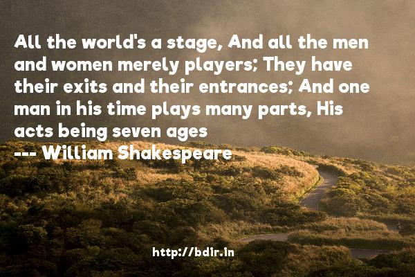 All the world's a stage, And all the men and women merely players; They have their exits and their entrances; And one man in his time plays many parts, His acts being seven ages  -   William Shakespeare     Quotes