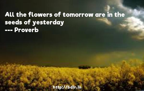 All the flowers of tomorrow are in the seeds of yesterday  -   Proverb      Quotes
