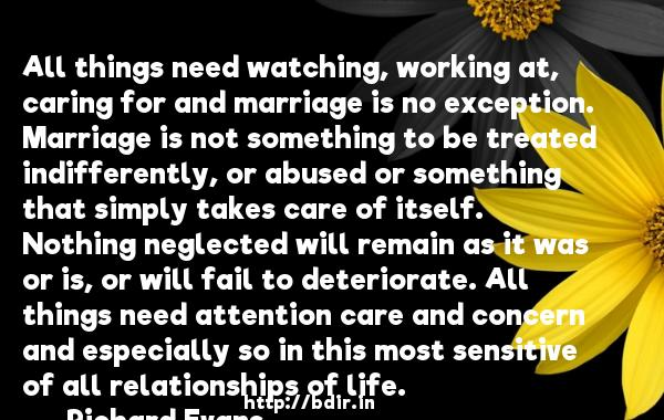 All things need watching, working at, caring for and marriage is no exception. Marriage is not something to be treated indifferently, or abused or something that simply takes care of itself. Nothing neglected will remain as it was or is, or will fail to deteriorate. All things need attention care and concern and especially so in this most sensitive of all relationships of life.  -   Richard Evans     Quotes