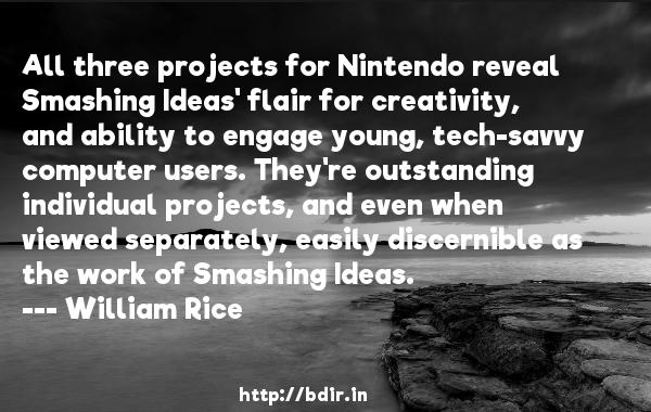 All three projects for Nintendo reveal Smashing Ideas' flair for creativity, and ability to engage young, tech-savvy computer users. They're outstanding individual projects, and even when viewed separately, easily discernible as the work of Smashing Ideas.  -   William Rice     Quotes