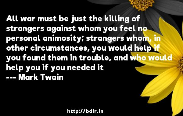 All war must be just the killing of strangers against whom you feel no personal animosity; strangers whom, in other circumstances, you would help if you found them in trouble, and who would help you if you needed it  -   Mark Twain     Quotes