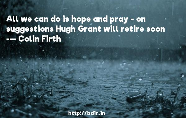 All we can do is hope and pray - on suggestions Hugh Grant will retire soon  -   Colin Firth     Quotes