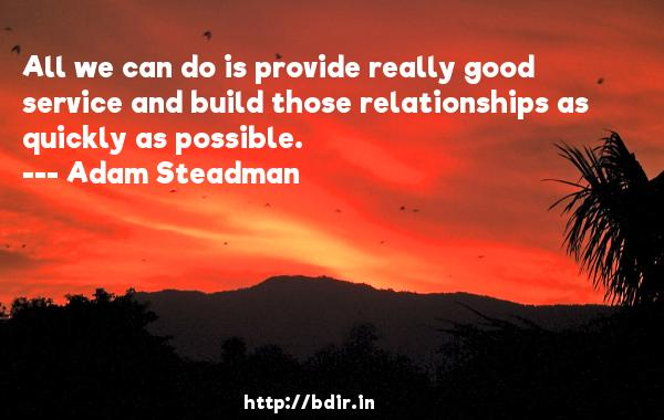 All we can do is provide really good service and build those relationships as quickly as possible.  -   Adam Steadman     Quotes
