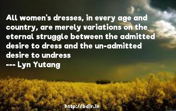 All women's dresses, in every age and country, are merely variations on the eternal struggle between the admitted desire to dress and the un-admitted desire to undress  -   Lyn Yutang     Quotes