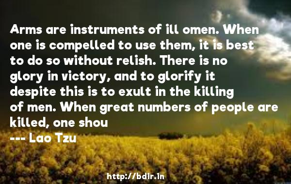 Arms are instruments of ill omen. When one is compelled to use them, it is best to do so without relish. There is no glory in victory, and to glorify it despite this is to exult in the killing of men. When great numbers of people are killed, one shou  -   Lao Tzu     Quotes
