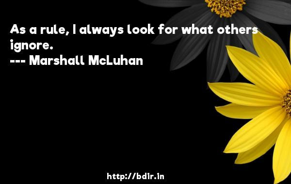 As a rule, I always look for what others ignore.  -   Marshall McLuhan     Quotes
