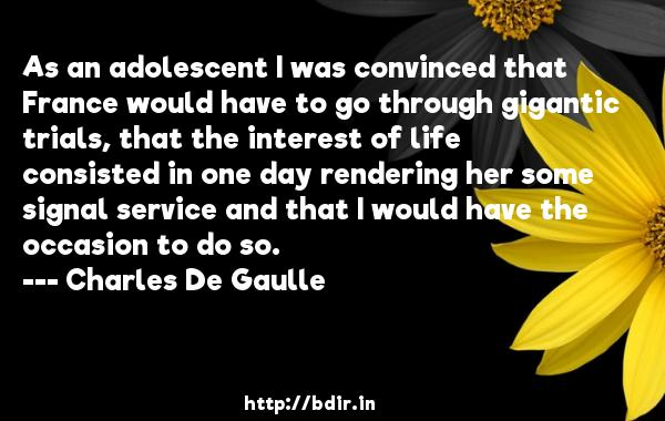 As an adolescent I was convinced that France would have to go through gigantic trials, that the interest of life consisted in one day rendering her some signal service and that I would have the occasion to do so.  -   Charles De Gaulle     Quotes