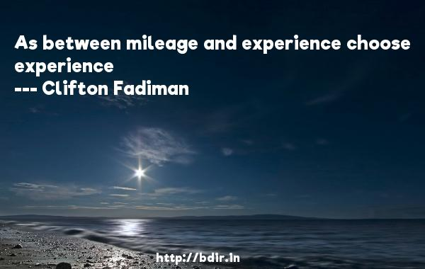As between mileage and experience choose experience  -   Clifton Fadiman     Quotes