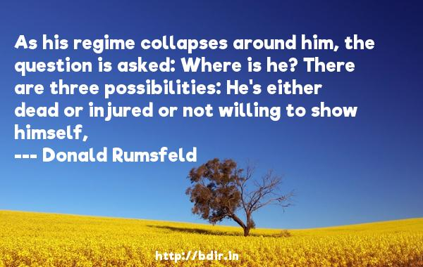 As his regime collapses around him, the question is asked: Where is he? There are three possibilities: He's either dead or injured or not willing to show himself,  -   Donald Rumsfeld     Quotes