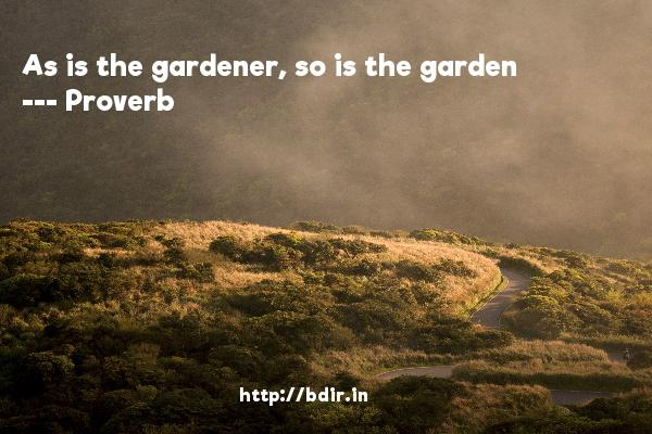 As is the gardener, so is the garden  -   Proverb      Quotes