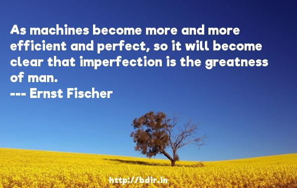As machines become more and more efficient and perfect, so it will become clear that imperfection is the greatness of man.  -   Ernst Fischer     Quotes