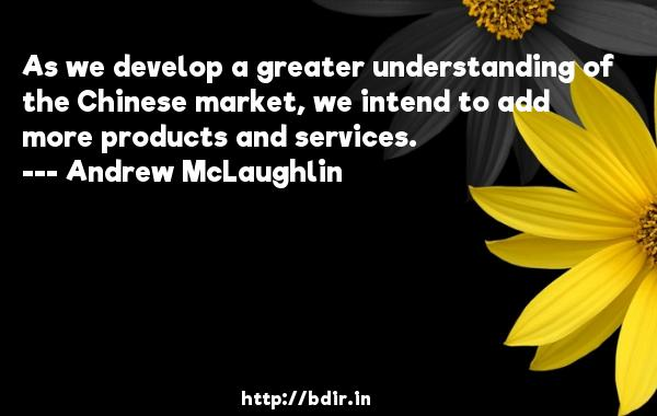 As we develop a greater understanding of the Chinese market, we intend to add more products and services.  -   Andrew McLaughlin     Quotes